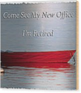 Come See My New Office I'm Retired Wood Print