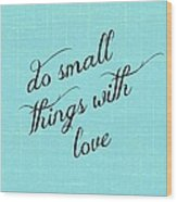 Do Small Things With Love Wood Print