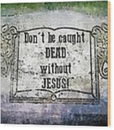Don't Be Caught Dead Wood Print