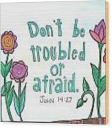 Don't Be Troubled Wood Print by Dana Sorrell