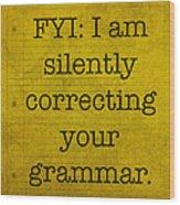 Fyi I Am Silently Correcting Your Grammar Wood Print