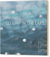 Go Jump In The Lake Wood Print
