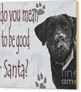 Good For Santa Wood Print by Cathy  Beharriell