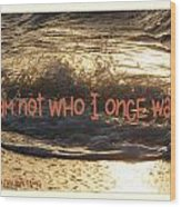 I Am Not Who I Once Was Wood Print
