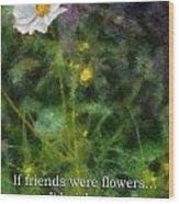 If Friends Were Flowers 02 Wood Print