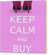 Keep Calm And Buy Shoes Wood Print by Natalie Kinnear