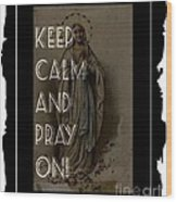 Keep Calm And Pray On With Mary Wood Print
