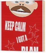 Keep Calm I Got A Plan Wood Print