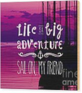 Life Is A Big Adventure Sail On My Friend Yacht Pink Sunset Wood Print