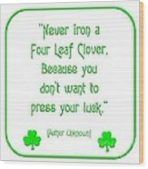 Never Iron A Four Leaf Clover Because You Dont Want To Press Your Luck Wood Print