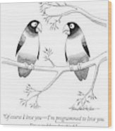 Of Course I Love You - I'm Programmed To Love Wood Print