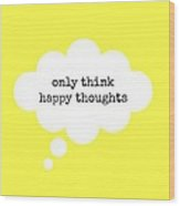 Only Think Happy Thoughts Wood Print