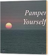 Pamper Yourself Wood Print