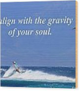Realign With Gravity Of Your Soul Wood Print