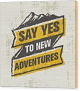 Say Yes To New Adventure. Inspiring Wood Print