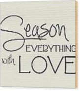 Season Everything With Love Wood Print