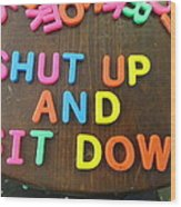 Shut Up And Sit Down Wood Print