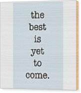 The Best Is Yet To Come Wood Print