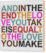 The Love You Make Wood Print