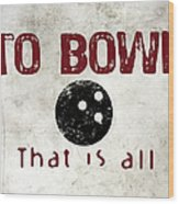 To Bowl That Is All Wood Print