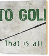To Golf That Is All Wood Print