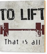 To Lift That Is All Wood Print