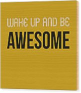 Wake Up And Be Awesome Poster Yellow Wood Print