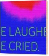 We Laughed We Cried Wood Print