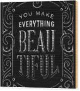You Make Everything Beautiful Wood Print
