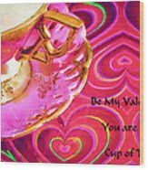 Be My Valentine You Are My Cup Of Tea Wood Print