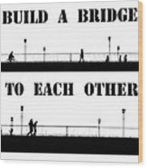 Build A Bridge To Each Other Wood Print