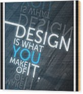 Design Is What You Make Of It Wood Print