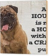 House Is Not A Home Without A Crazy Pug Wood Print