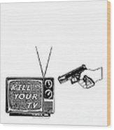 Kill Your Tv Wood Print