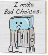 Sometimes I Make Bad Choices Wood Print