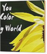 You Color My World Wood Print