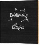 Emotionally Detached Wood Print
