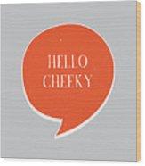 Hello Cheeky Wood Print