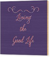 Living The Good Life Wood Print