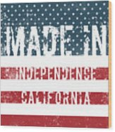 Made In Independence, California Wood Print