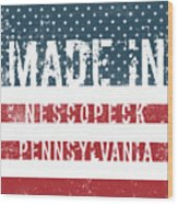 Made In Nescopeck, Pennsylvania Wood Print