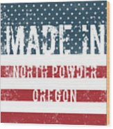 Made In North Powder, Oregon Wood Print