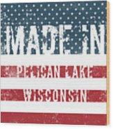 Made In Pelican Lake, Wisconsin Wood Print