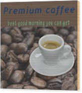 Premium Coffee - Best Good Morning You Can Get  Wood Print
