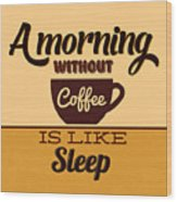 A Morning Without Coffee Is Like Sleep Wood Print