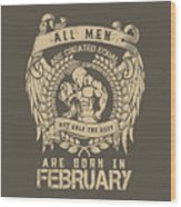 All Men Are Created Equal, But Only The Best Are Born In February Wood Print