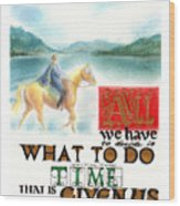 All We Have To Decide Is What To Do With The Time That Is Given Us -- J.r.r. Tolkien Wood Print