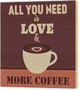 All You Need Is Love And More Coffee Wood Print