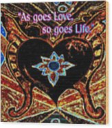 As Goes Love So Goes Life Wood Print