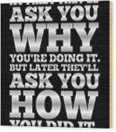 At First They'll Ask You Why Gym Motivational Quotes poster Wood Print